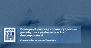 повторний розгляд. суддя. безсторонність. рішення ЄСПЛ у справі справі «Тесля проти України»